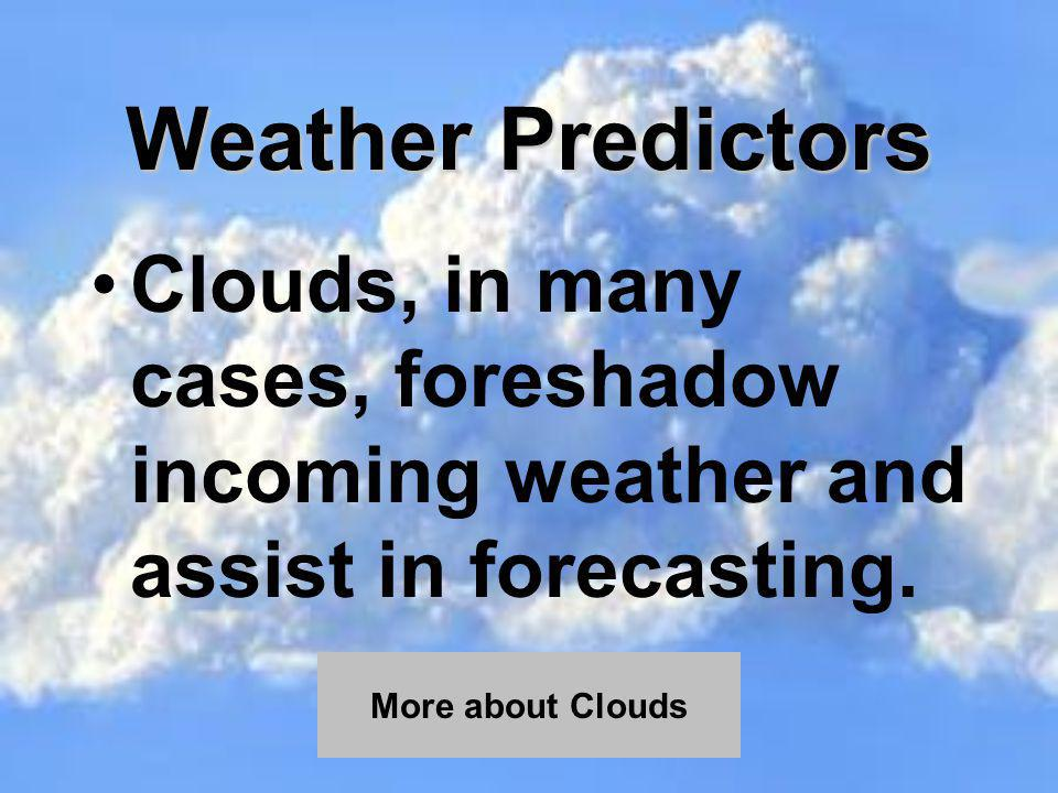 Weather Predictors Clouds, in many cases, foreshadow incoming weather and assist in forecasting. More about Clouds