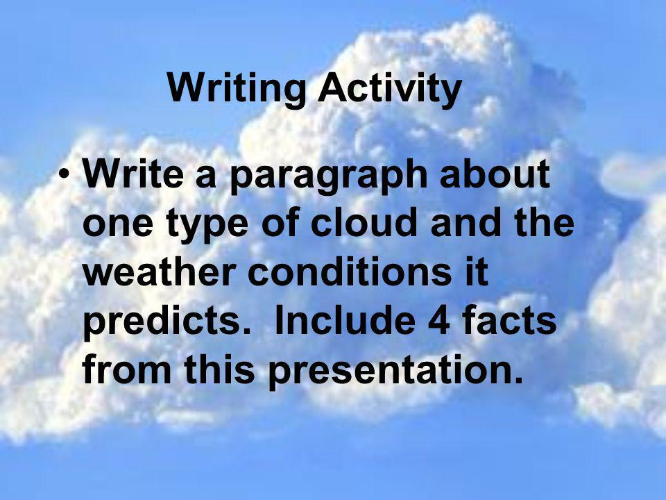 Writing Activity Write a paragraph about one type of cloud and the weather conditions it predicts. Include 4 facts from this presentation.