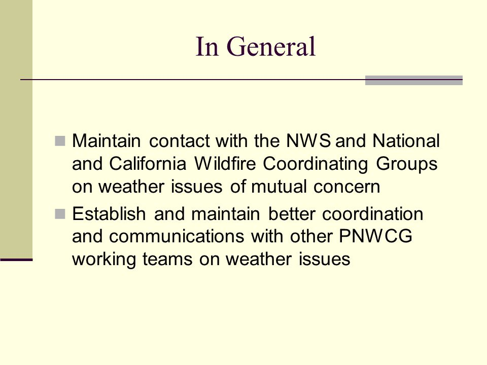 In General Maintain contact with the NWS and National and California Wildfire Coordinating Groups on weather issues of mutual concern Establish and maintain better coordination and communications with other PNWCG working teams on weather issues