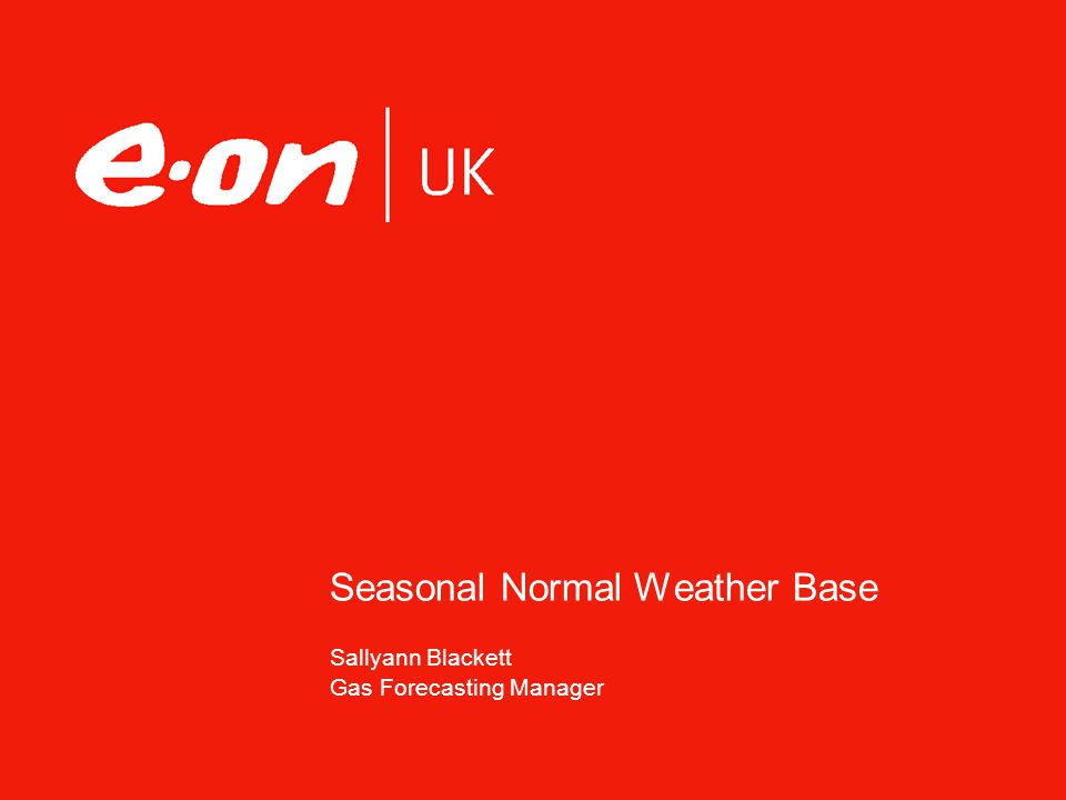 © 2007 E.ON01 June 2014, E.ON UK, Page 2 Seasonal Normal Weather - Contents Background Why Normal Weather Matters Traditional method Met Office project Mod Proposal Allow Met Office study output as a potential input to normal weather definition