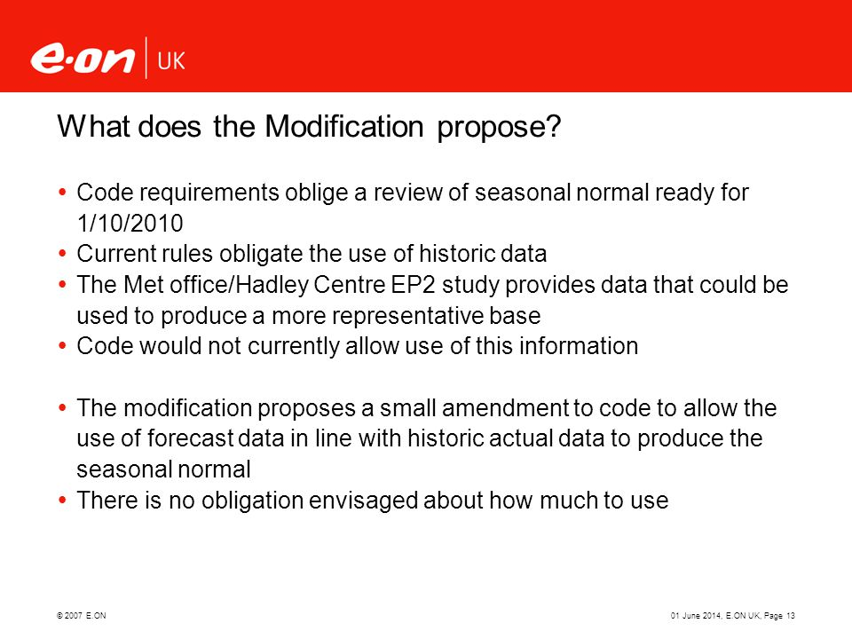 © 2007 E.ON01 June 2014, E.ON UK, Page 13 What does the Modification propose? Code requirements oblige a review of seasonal normal ready for 1/10/2010