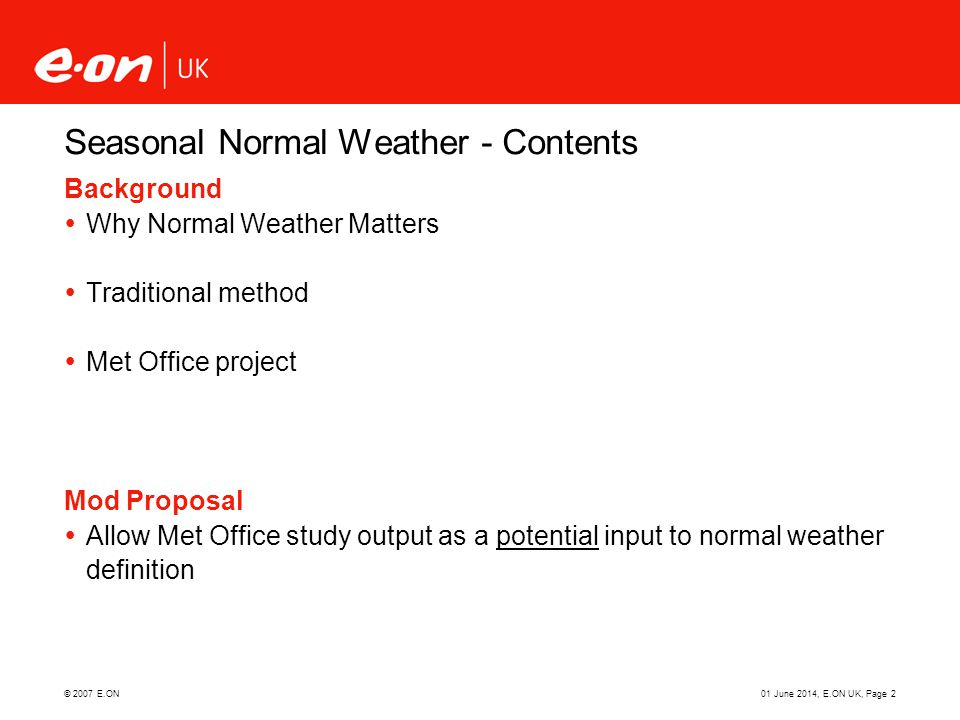 © 2007 E.ON01 June 2014, E.ON UK, Page 2 Seasonal Normal Weather - Contents Background Why Normal Weather Matters Traditional method Met Office projec