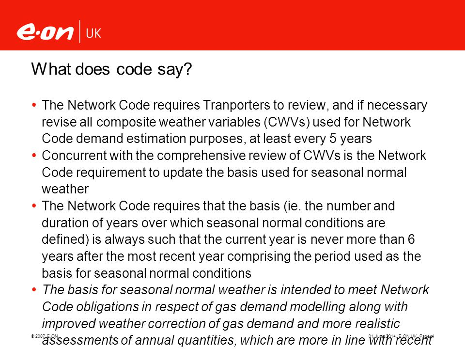 © 2007 E.ON01 June 2014, E.ON UK, Page 4 What does code say? The Network Code requires Tranporters to review, and if necessary revise all composite we