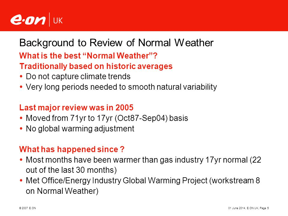 © 2007 E.ON01 June 2014, E.ON UK, Page 5 Background to Review of Normal Weather What is the best Normal Weather? Traditionally based on historic avera