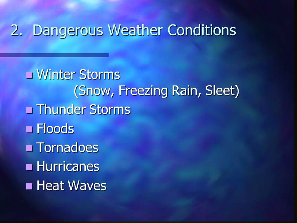 2. Dangerous Weather Conditions Winter Storms (Snow, Freezing Rain, Sleet) Winter Storms (Snow, Freezing Rain, Sleet) Thunder Storms Thunder Storms Fl