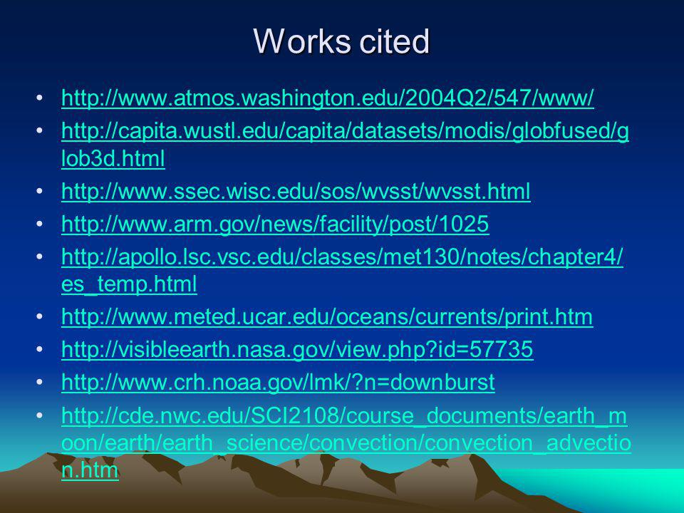 Works cited http://www.atmos.washington.edu/2004Q2/547/www/ http://capita.wustl.edu/capita/datasets/modis/globfused/g lob3d.htmlhttp://capita.wustl.edu/capita/datasets/modis/globfused/g lob3d.html http://www.ssec.wisc.edu/sos/wvsst/wvsst.html http://www.arm.gov/news/facility/post/1025 http://apollo.lsc.vsc.edu/classes/met130/notes/chapter4/ es_temp.htmlhttp://apollo.lsc.vsc.edu/classes/met130/notes/chapter4/ es_temp.html http://www.meted.ucar.edu/oceans/currents/print.htm http://visibleearth.nasa.gov/view.php?id=57735 http://www.crh.noaa.gov/lmk/?n=downburst http://cde.nwc.edu/SCI2108/course_documents/earth_m oon/earth/earth_science/convection/convection_advectio n.htmhttp://cde.nwc.edu/SCI2108/course_documents/earth_m oon/earth/earth_science/convection/convection_advectio n.htm