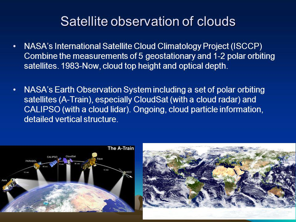 Satellite observation of clouds NASAs International Satellite Cloud Climatology Project (ISCCP) Combine the measurements of 5 geostationary and 1-2 polar orbiting satellites.