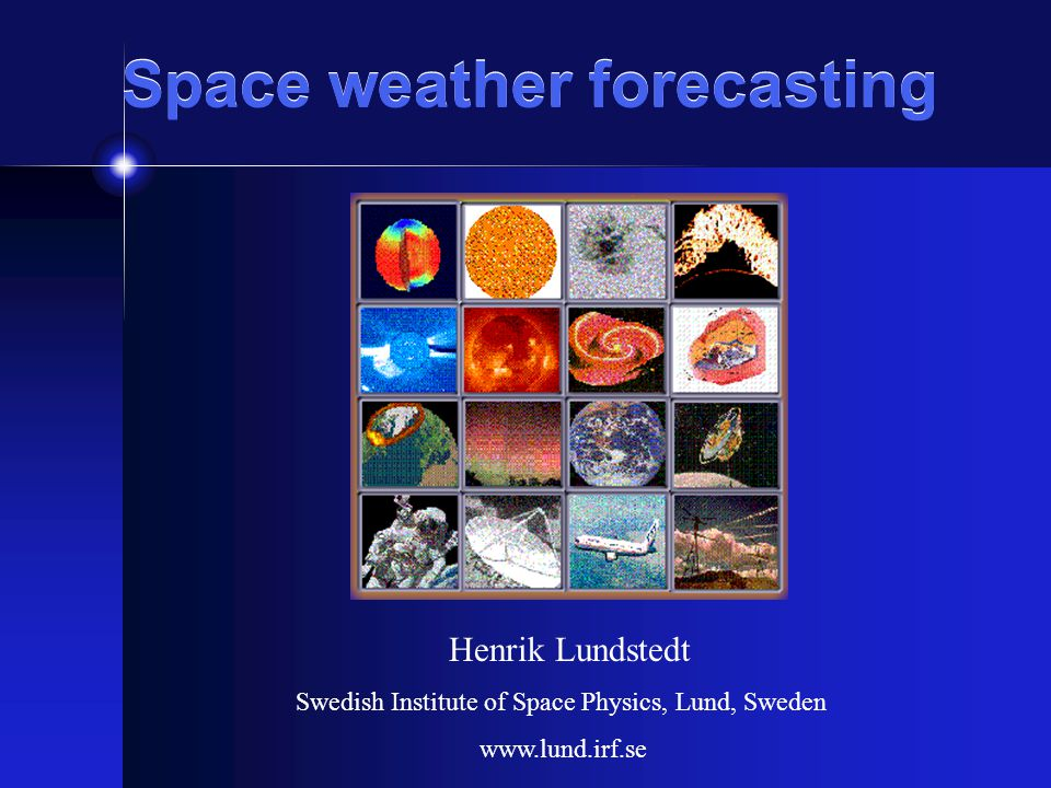 Space weather forecasting Henrik Lundstedt Swedish Institute of Space Physics, Lund, Sweden www.lund.irf.se