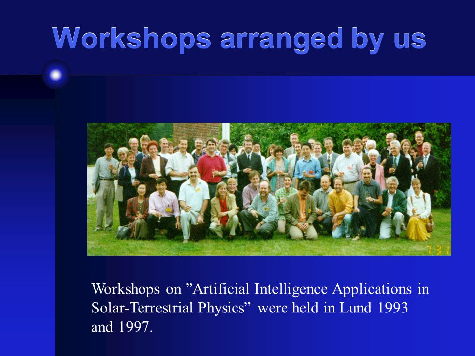 Workshops arranged by us Workshops on Artificial Intelligence Applications in Solar-Terrestrial Physics were held in Lund 1993 and 1997.