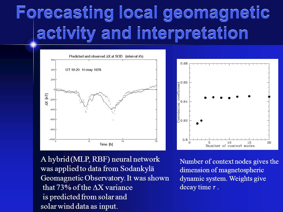 Forecasting local geomagnetic activity and interpretation A hybrid (MLP, RBF) neural network was applied to data from Sodankylä Geomagnetic Observatory.