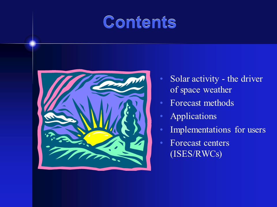 Contents Solar activity - the driver of space weather Forecast methods Applications Implementations for users Forecast centers (ISES/RWCs)