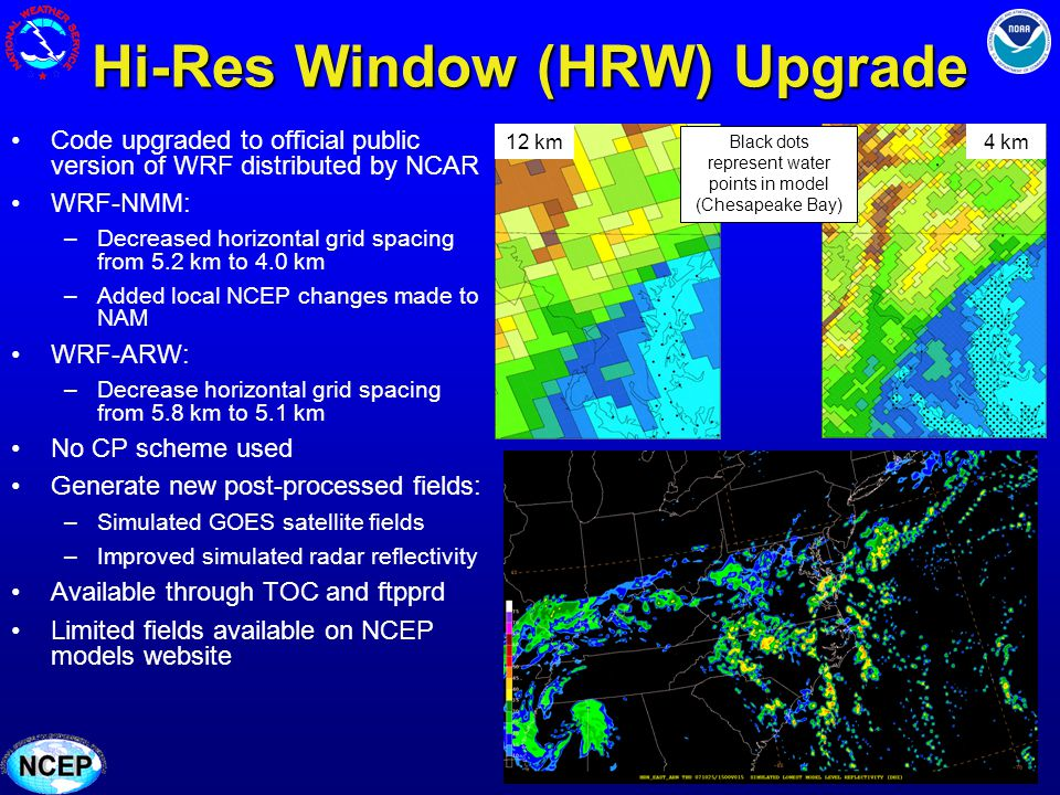 Hi-Res Window (HRW) Upgrade Code upgraded to official public version of WRF distributed by NCAR WRF-NMM: –Decreased horizontal grid spacing from 5.2 km to 4.0 km –Added local NCEP changes made to NAM WRF-ARW: –Decrease horizontal grid spacing from 5.8 km to 5.1 km No CP scheme used Generate new post-processed fields: –Simulated GOES satellite fields –Improved simulated radar reflectivity Available through TOC and ftpprd Limited fields available on NCEP models website Black dots represent water points in model (Chesapeake Bay) 12 km4 km