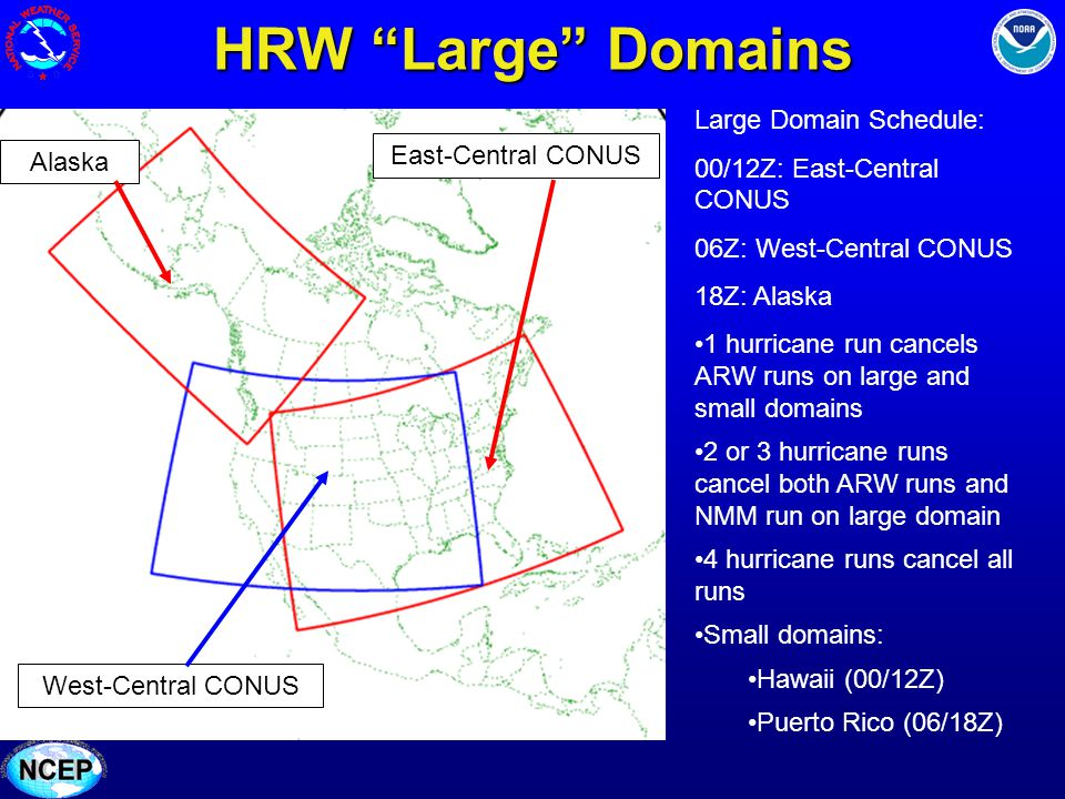 HRW Large Domains East-Central CONUS West-Central CONUS Alaska Large Domain Schedule: 00/12Z: East-Central CONUS 06Z: West-Central CONUS 18Z: Alaska 1 hurricane run cancels ARW runs on large and small domains 2 or 3 hurricane runs cancel both ARW runs and NMM run on large domain 4 hurricane runs cancel all runs Small domains: Hawaii (00/12Z) Puerto Rico (06/18Z)