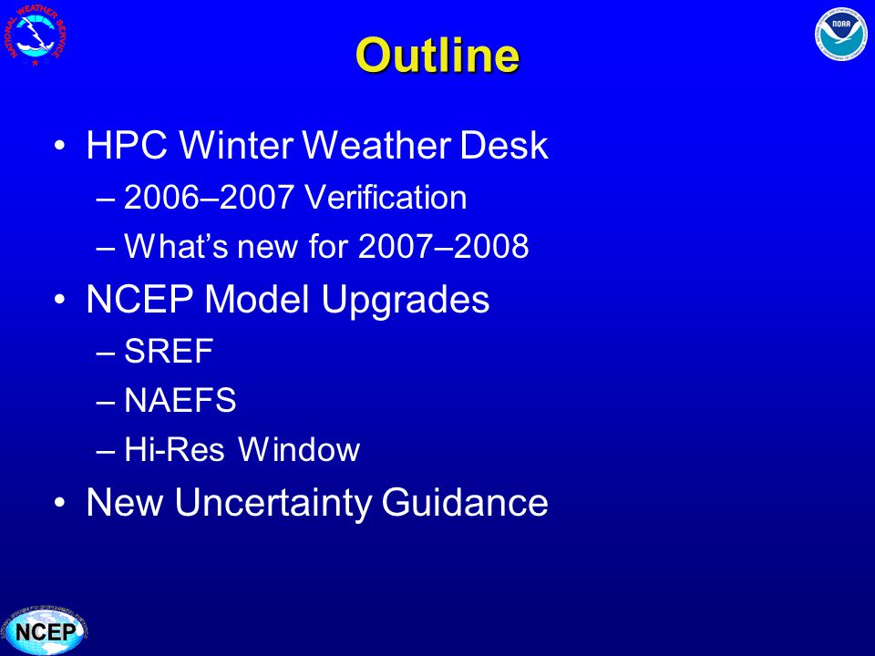 Outline HPC Winter Weather Desk –2006–2007 Verification –Whats new for 2007–2008 NCEP Model Upgrades –SREF –NAEFS –Hi-Res Window New Uncertainty Guida