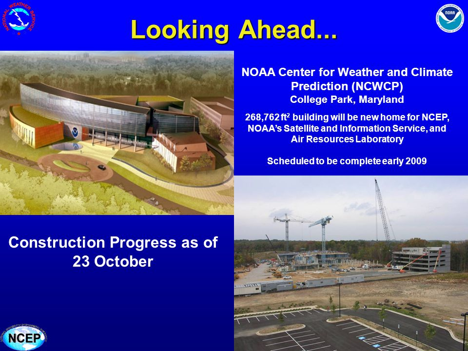 Looking Ahead... NOAA Center for Weather and Climate Prediction (NCWCP) College Park, Maryland 268,762 ft 2 building will be new home for NCEP, NOAAs