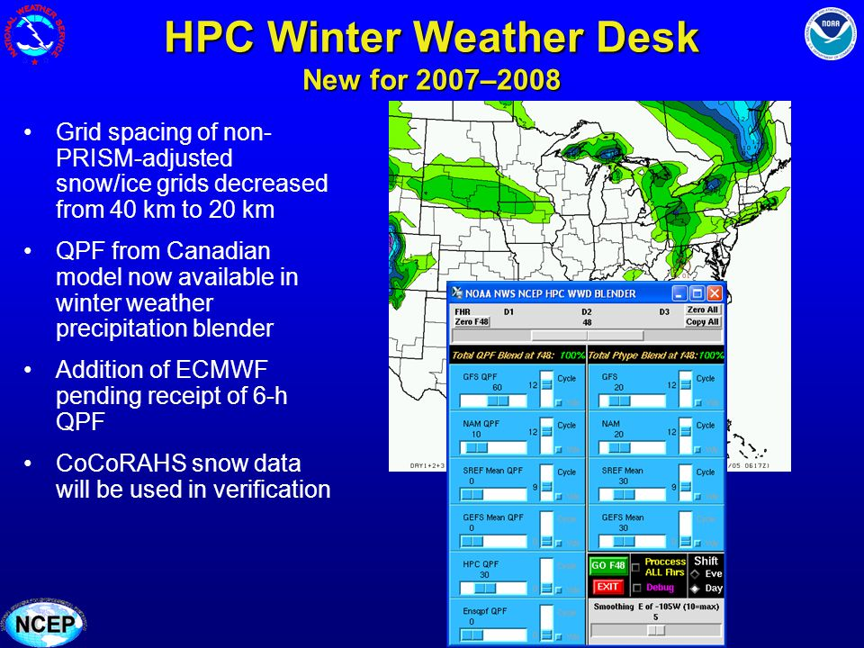 HPC Winter Weather Desk New for 2007–2008 Grid spacing of non- PRISM-adjusted snow/ice grids decreased from 40 km to 20 km QPF from Canadian model now