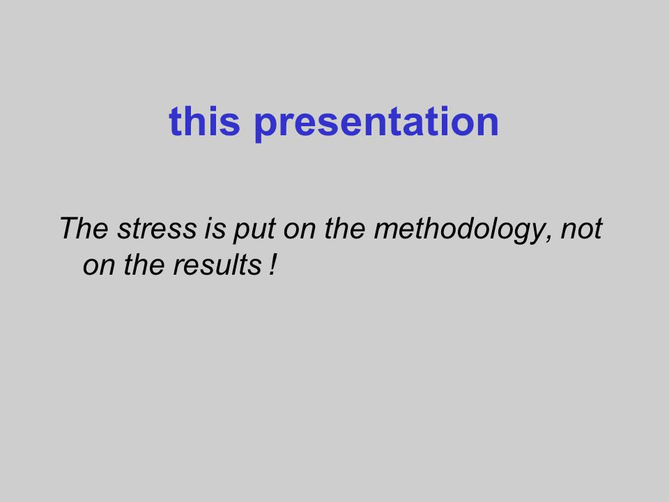 this presentation The stress is put on the methodology, not on the results !