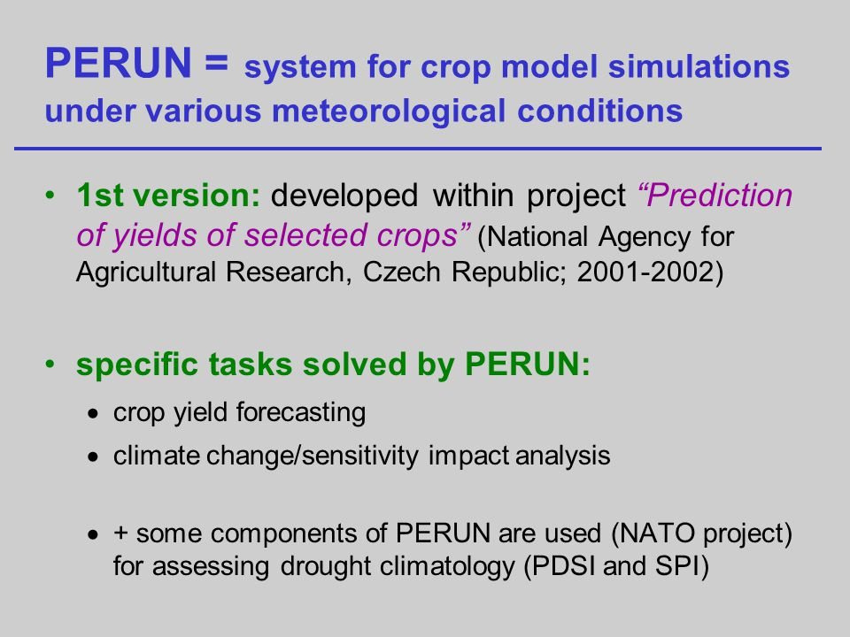 PERUN = system for crop model simulations under various meteorological conditions 1st version: developed within project Prediction of yields of selected crops (National Agency for Agricultural Research, Czech Republic; 2001-2002) specific tasks solved by PERUN: crop yield forecasting climate change/sensitivity impact analysis + some components of PERUN are used (NATO project) for assessing drought climatology (PDSI and SPI)