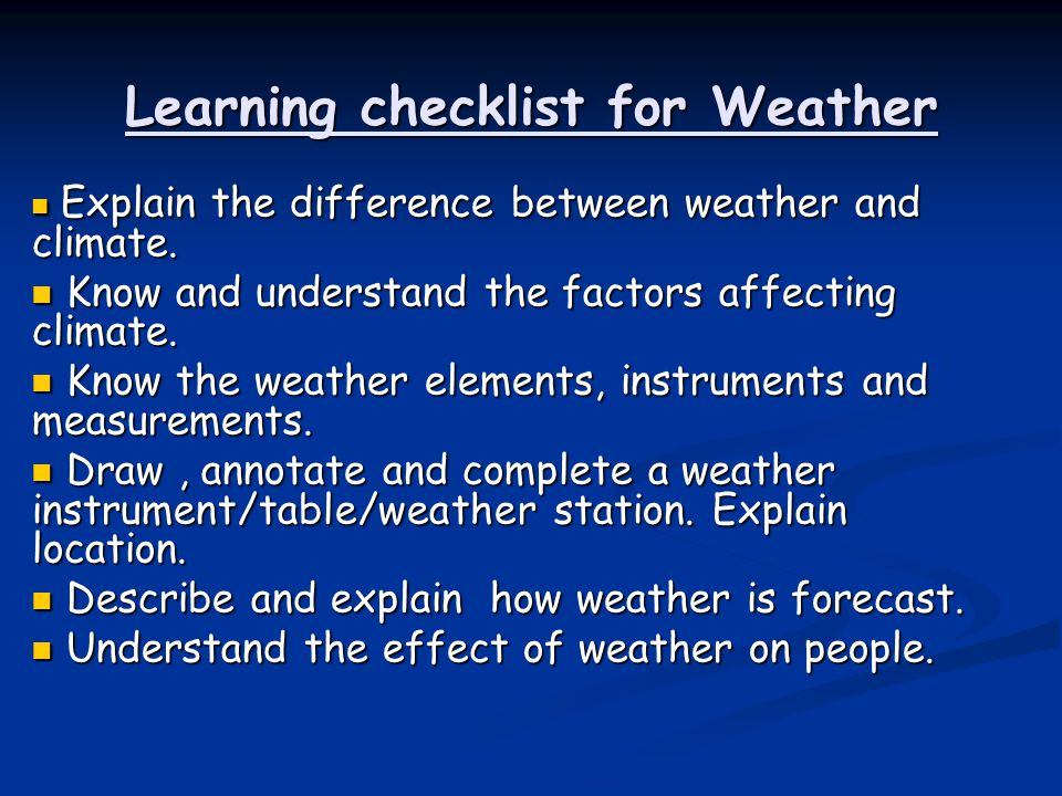 Learning checklist for Weather Explain the difference between weather and climate. Explain the difference between weather and climate. Know and unders
