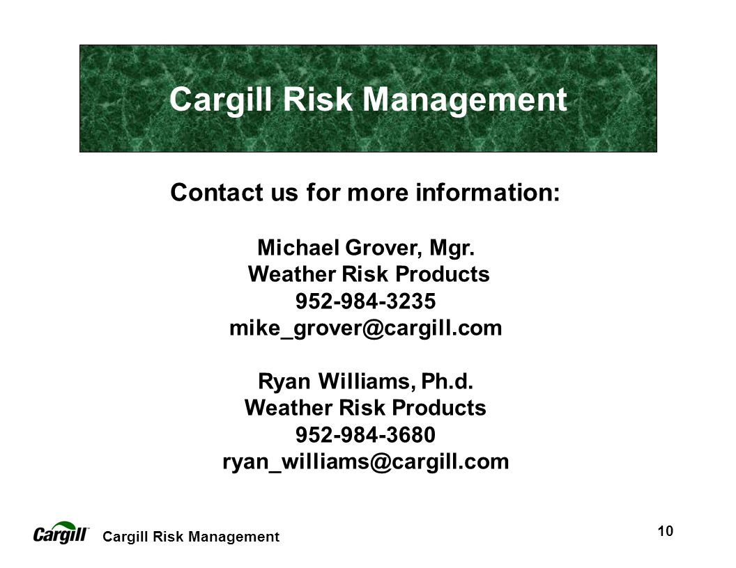 Cargill Risk Management 10 Contact us for more information: Michael Grover, Mgr. Weather Risk Products 952-984-3235 mike_grover@cargill.com Ryan Willi