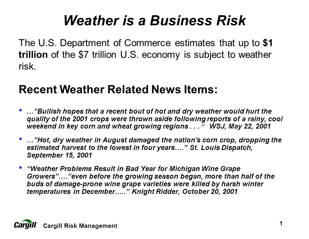 1 Weather is a Business Risk Recent Weather Related News Items: …Bullish hopes that a recent bout of hot and dry weather would hurt the quality of the 2001 crops were thrown aside following reports of a rainy, cool weekend in key corn and wheat growing regions …..
