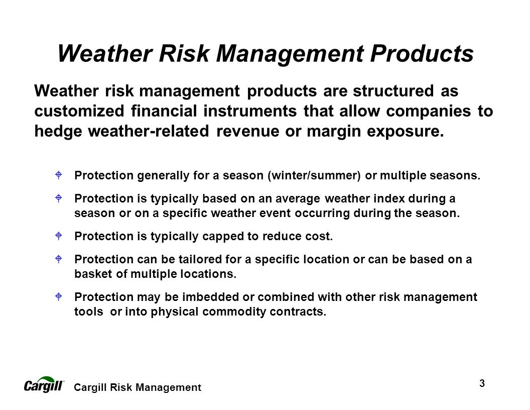 Cargill Risk Management 3 Weather Risk Management Products Weather risk management products are structured as customized financial instruments that allow companies to hedge weather-related revenue or margin exposure.