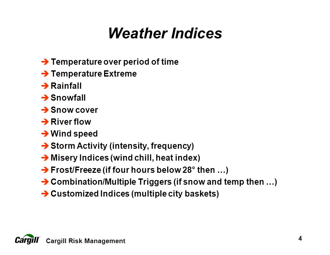 Cargill Risk Management 4 Weather Indices Temperature over period of time Temperature Extreme Rainfall Snowfall Snow cover River flow Wind speed Storm Activity (intensity, frequency) Misery Indices (wind chill, heat index) Frost/Freeze (if four hours below 28° then …) Combination/Multiple Triggers (if snow and temp then …) Customized Indices (multiple city baskets)