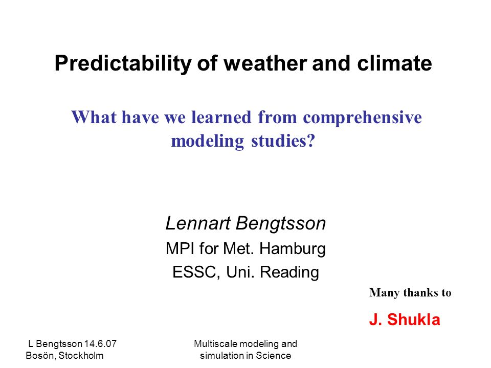 L Bengtsson 14.6.07 Bosön, Stockholm Multiscale modeling and simulation in Science Predictability of weather and climate What have we learned from comprehensive modeling studies.