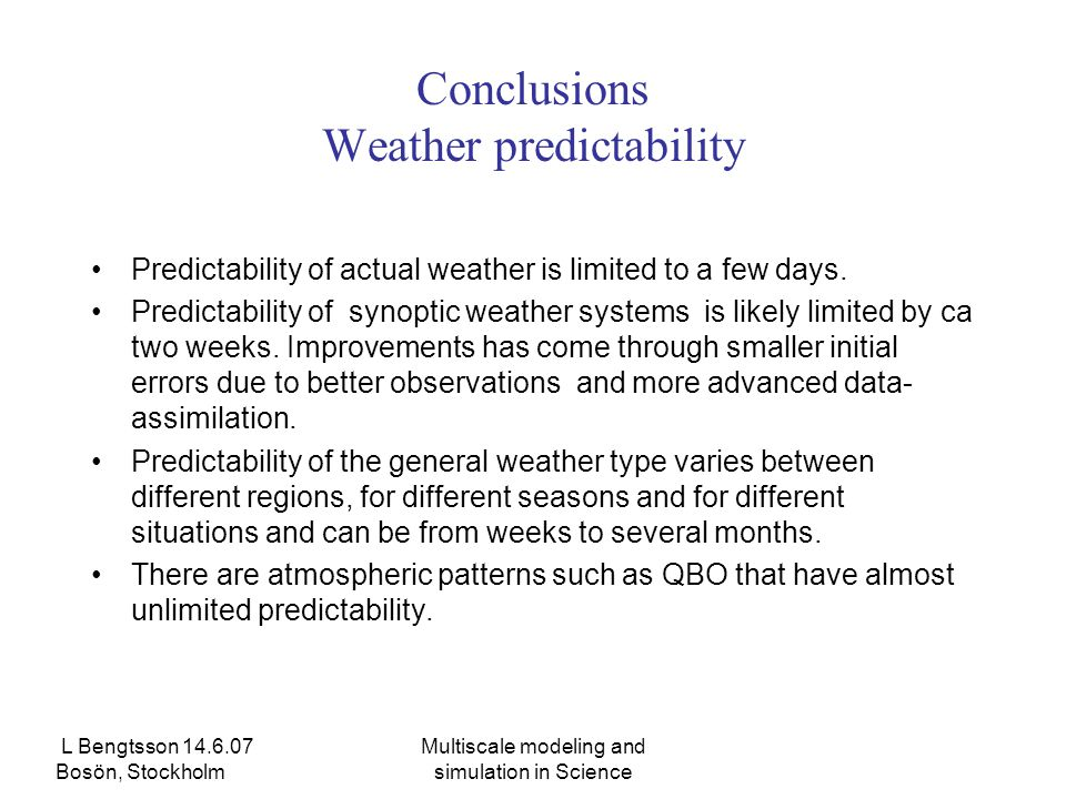 L Bengtsson 14.6.07 Bosön, Stockholm Multiscale modeling and simulation in Science Conclusions Weather predictability Predictability of actual weather is limited to a few days.