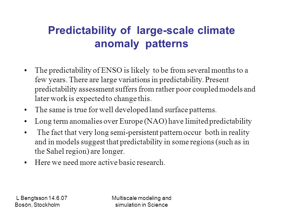 L Bengtsson 14.6.07 Bosön, Stockholm Multiscale modeling and simulation in Science Predictability of large-scale climate anomaly patterns The predictability of ENSO is likely to be from several months to a few years.