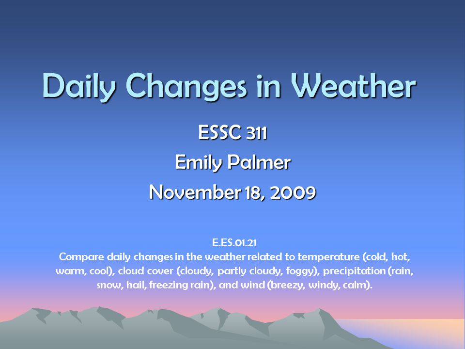 Daily Changes in Weather ESSC 311 Emily Palmer November 18, 2009 E.ES.01.21 Compare daily changes in the weather related to temperature (cold, hot, wa