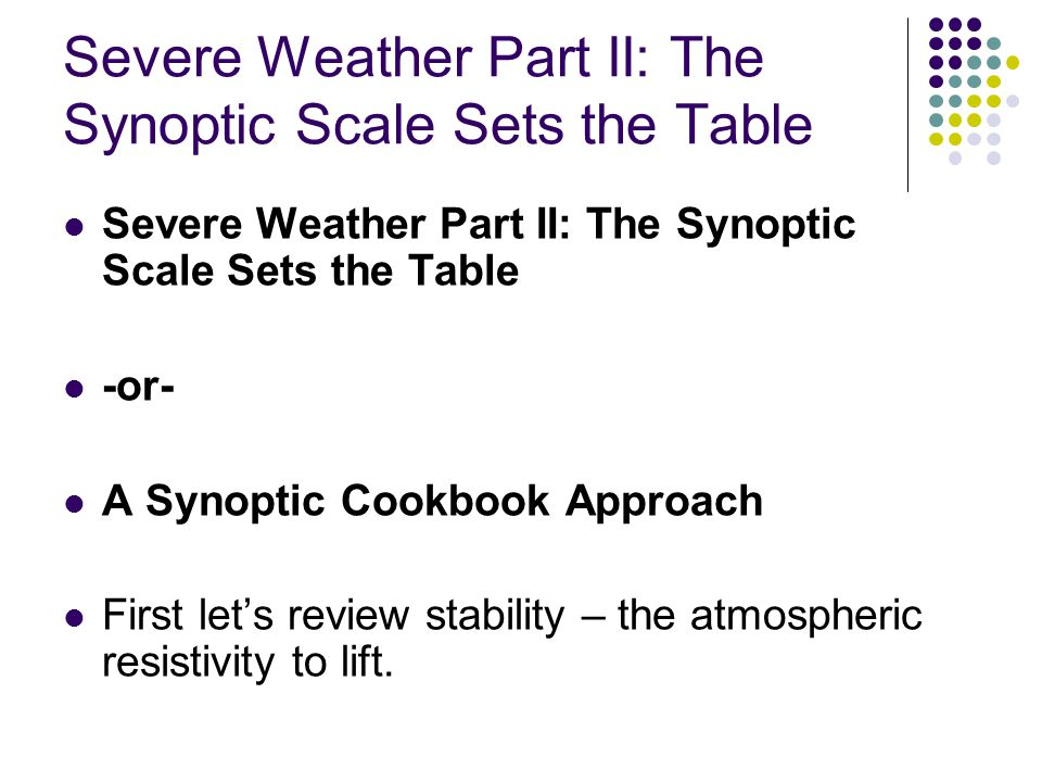 Severe Weather Part II: The Synoptic Scale Sets the Table -or- A Synoptic Cookbook Approach First lets review stability – the atmospheric resistivity