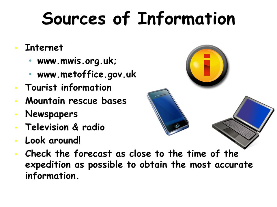 Sources of Information Internet www.mwis.org.uk; www.metoffice.gov.uk Tourist information Mountain rescue bases Newspapers Television & radio Look around.