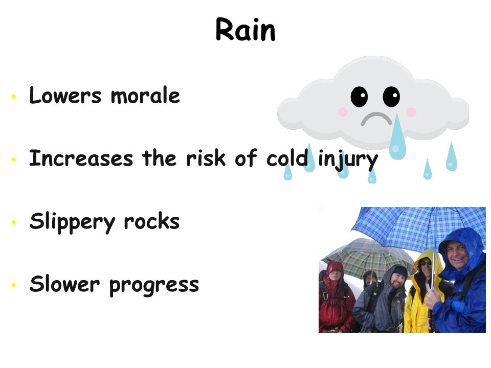 Rain Lowers morale Increases the risk of cold injury Slippery rocks Slower progress