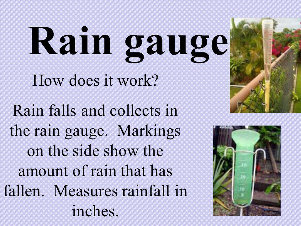 Rain gauge How does it work? Rain falls and collects in the rain gauge. Markings on the side show the amount of rain that has fallen. Measures rainfal