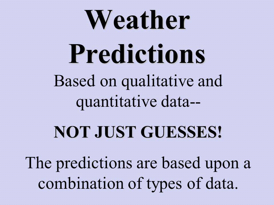 Weather Predictions Based on qualitative and quantitative data-- NOT JUST GUESSES! The predictions are based upon a combination of types of data.