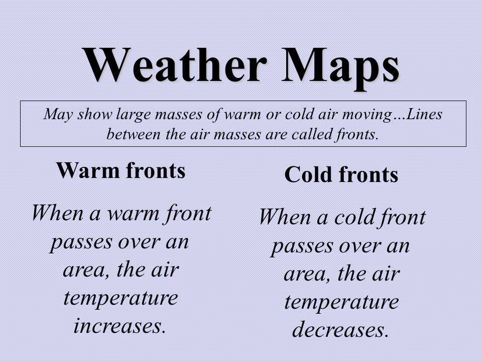 Weather Maps May show large masses of warm or cold air moving…Lines between the air masses are called fronts. Warm fronts When a warm front passes ove