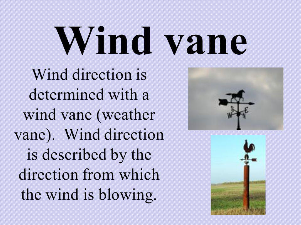 Wind vane Wind direction is determined with a wind vane (weather vane). Wind direction is described by the direction from which the wind is blowing.