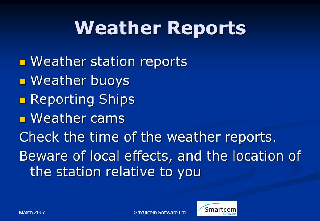 March 2007 Smartcom Software Ltd Weather Reports Weather station reports Weather station reports Weather buoys Weather buoys Reporting Ships Reporting Ships Weather cams Weather cams Check the time of the weather reports.