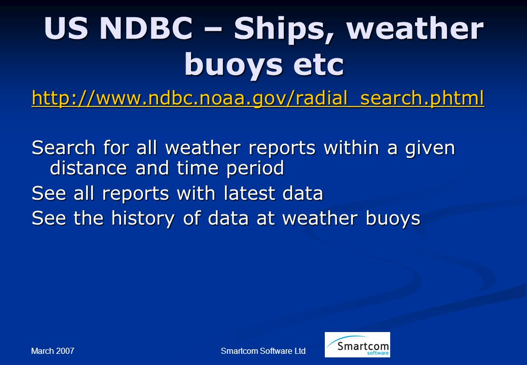March 2007 Smartcom Software Ltd US NDBC – Ships, weather buoys etc http://www.ndbc.noaa.gov/radial_search.phtml Search for all weather reports within a given distance and time period See all reports with latest data See the history of data at weather buoys