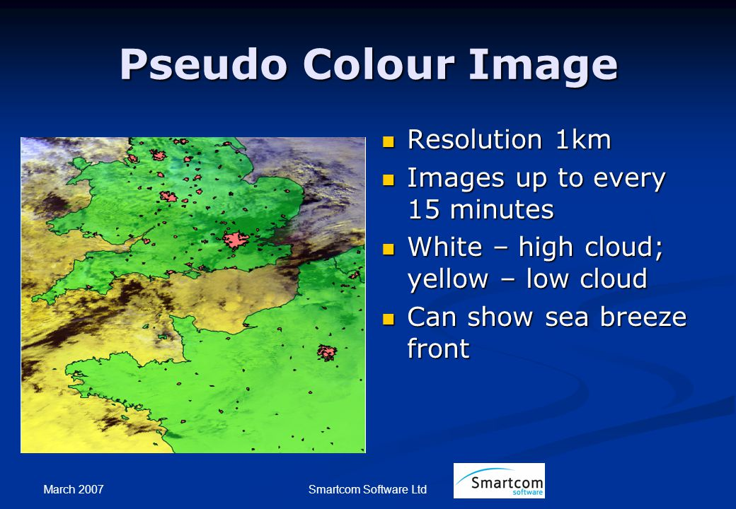 March 2007 Smartcom Software Ltd Pseudo Colour Image Resolution 1km Images up to every 15 minutes White – high cloud; yellow – low cloud Can show sea breeze front
