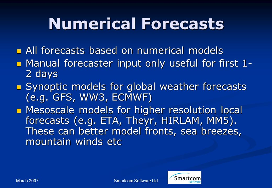 March 2007 Smartcom Software Ltd Numerical Forecasts All forecasts based on numerical models All forecasts based on numerical models Manual forecaster input only useful for first 1- 2 days Manual forecaster input only useful for first 1- 2 days Synoptic models for global weather forecasts (e.g.