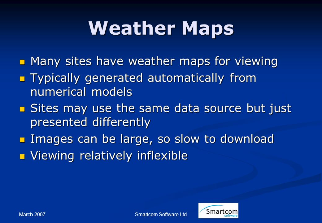 March 2007 Smartcom Software Ltd Weather Maps Many sites have weather maps for viewing Many sites have weather maps for viewing Typically generated automatically from numerical models Typically generated automatically from numerical models Sites may use the same data source but just presented differently Sites may use the same data source but just presented differently Images can be large, so slow to download Images can be large, so slow to download Viewing relatively inflexible Viewing relatively inflexible
