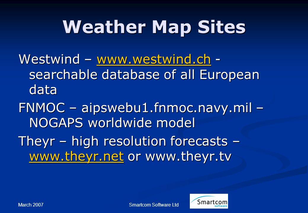 March 2007 Smartcom Software Ltd Weather Map Sites Westwind – www.westwind.ch - searchable database of all European data www.westwind.ch FNMOC – aipswebu1.fnmoc.navy.mil – NOGAPS worldwide model Theyr – high resolution forecasts – www.theyr.net or www.theyr.tv www.theyr.net