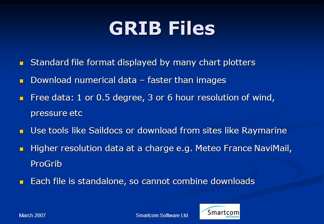 March 2007 Smartcom Software Ltd GRIB Files Standard file format displayed by many chart plotters Standard file format displayed by many chart plotters Download numerical data – faster than images Download numerical data – faster than images Free data: 1 or 0.5 degree, 3 or 6 hour resolution of wind, pressure etc Free data: 1 or 0.5 degree, 3 or 6 hour resolution of wind, pressure etc Use tools like Saildocs or download from sites like Raymarine Use tools like Saildocs or download from sites like Raymarine Higher resolution data at a charge e.g.