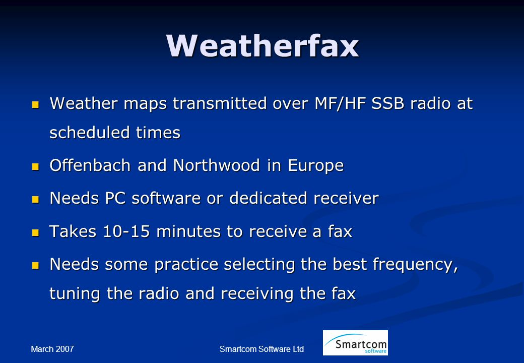 March 2007 Smartcom Software Ltd Weatherfax Weather maps transmitted over MF/HF SSB radio at scheduled times Weather maps transmitted over MF/HF SSB radio at scheduled times Offenbach and Northwood in Europe Offenbach and Northwood in Europe Needs PC software or dedicated receiver Needs PC software or dedicated receiver Takes 10-15 minutes to receive a fax Takes 10-15 minutes to receive a fax Needs some practice selecting the best frequency, tuning the radio and receiving the fax Needs some practice selecting the best frequency, tuning the radio and receiving the fax