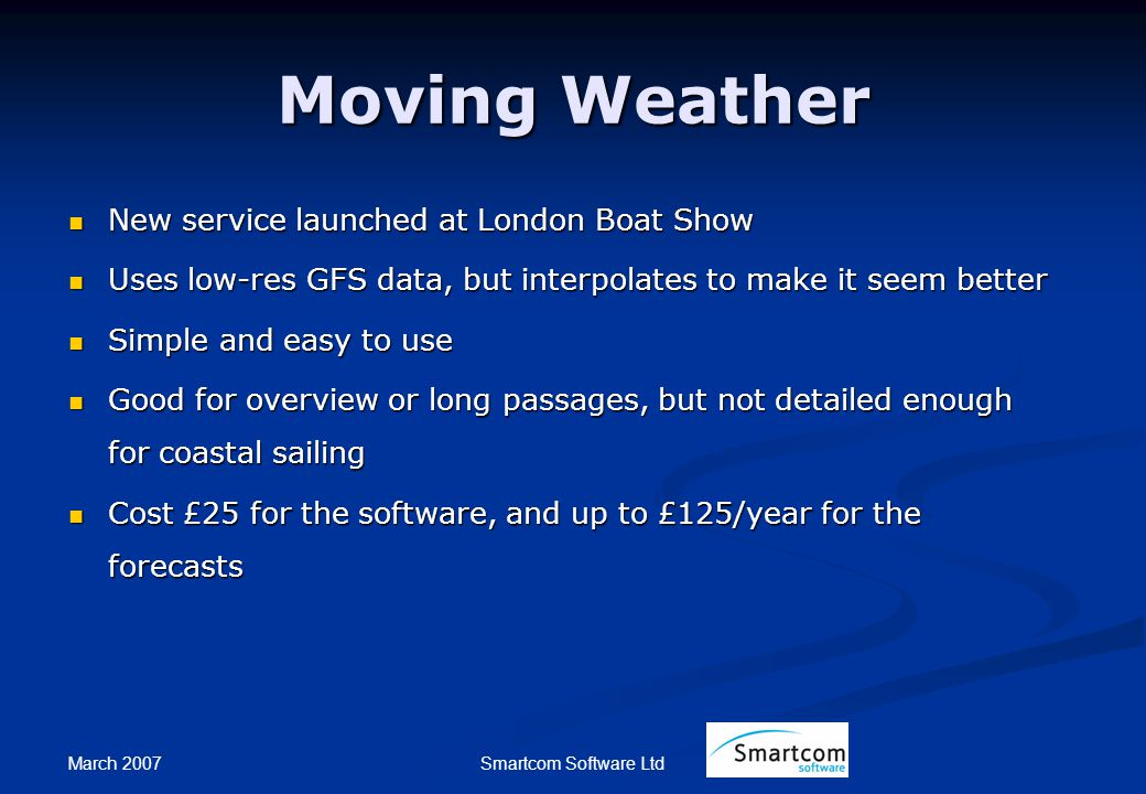 March 2007 Smartcom Software Ltd Moving Weather New service launched at London Boat Show New service launched at London Boat Show Uses low-res GFS data, but interpolates to make it seem better Uses low-res GFS data, but interpolates to make it seem better Simple and easy to use Simple and easy to use Good for overview or long passages, but not detailed enough for coastal sailing Good for overview or long passages, but not detailed enough for coastal sailing Cost £25 for the software, and up to £125/year for the forecasts Cost £25 for the software, and up to £125/year for the forecasts
