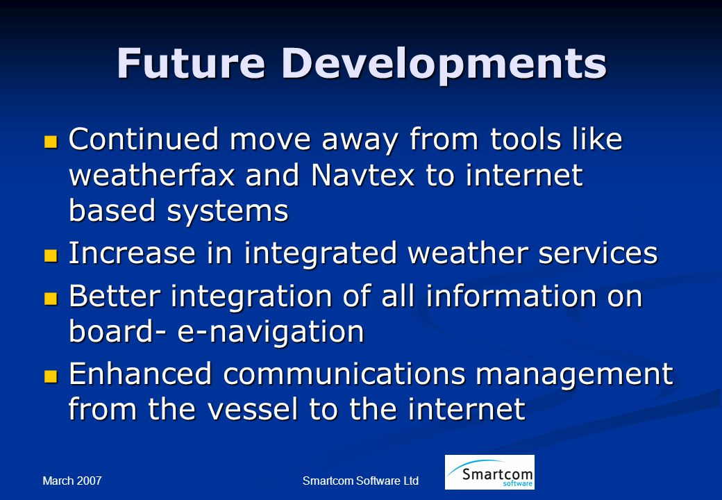 March 2007 Smartcom Software Ltd Future Developments Continued move away from tools like weatherfax and Navtex to internet based systems Continued move away from tools like weatherfax and Navtex to internet based systems Increase in integrated weather services Increase in integrated weather services Better integration of all information on board- e-navigation Better integration of all information on board- e-navigation Enhanced communications management from the vessel to the internet Enhanced communications management from the vessel to the internet