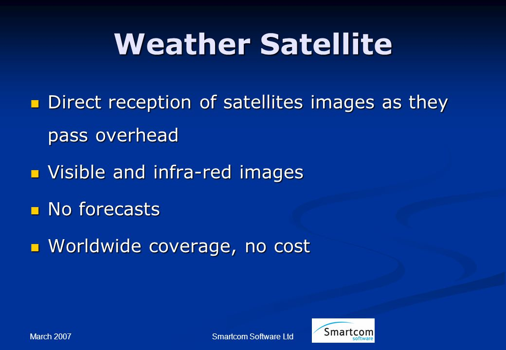 March 2007 Smartcom Software Ltd Weather Satellite Direct reception of satellites images as they pass overhead Direct reception of satellites images as they pass overhead Visible and infra-red images Visible and infra-red images No forecasts No forecasts Worldwide coverage, no cost Worldwide coverage, no cost