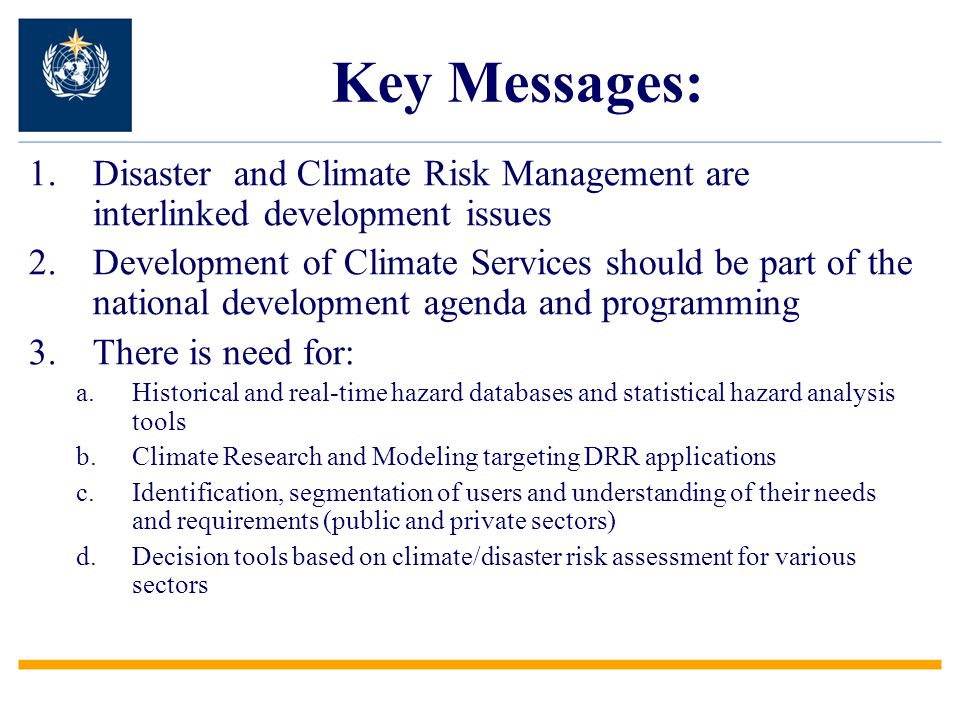 1.Disaster and Climate Risk Management are interlinked development issues 2.Development of Climate Services should be part of the national development agenda and programming 3.There is need for: a.Historical and real-time hazard databases and statistical hazard analysis tools b.Climate Research and Modeling targeting DRR applications c.Identification, segmentation of users and understanding of their needs and requirements (public and private sectors) d.Decision tools based on climate/disaster risk assessment for various sectors Key Messages: